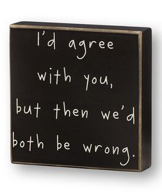 Take a look at this 'I'd Agree With You' Box Sign by Collins on #zulily today! type 4 saying quote