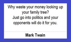 "Humor: ""Why waste your time looking up your family tree? Just go into politics and your opponents will do it for you."" Mark Twain #humor #genealogy"