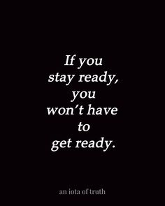If you stay ready, you won't have to get ready.