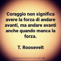 Coraggio non significa avere la forza di andare avanti, ma andare avanti anche quando manca la forza. T. Roosevelt Quotes Thoughts, Life Quotes, Cool Words, Wise Words, Italian Quotes, Quotes About Everything, Motivational Phrases, Magic Words, My Emotions