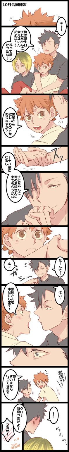 Zalsburry Translation~! (to the best of my abilities, anyway)  Kuroo: Aahh~~ So Chibi-chan can't meet with me on my birthday, huh... I wanted to celebrate with you.  Hinata: Kuroo-san, is there something you want?  Kuroo: Since I'm turning 18... how about Chibi-chan becomes my bride?  Kuroo: Just kiddi... Hm?  Hinata: Yes! I'll make Kuroo-san happy!  Kageyama (offscreen): Dumbass Hinata! ((something)), dumbass! Hinata: Ah! Sorry, I'm coming!  Kuroo: ... Kenma: Kuroo, your face is red…