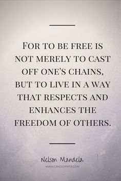 For to be free is not merely to cast off one's chains,   but to live in a way that respects and enhances the freedom of others. -Nelson Mandela  #nelsonmandela #quotes #inspirational