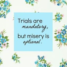 Trials come to make you stronger, but misery... misery loves company and, moreover, it is for the weak! You, too, can rise above it.