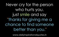 """""""Never cry for the person who hurts you, just smile and say 'thanks for giving me a chance to find someone better than you'"""". ~Unknown"""