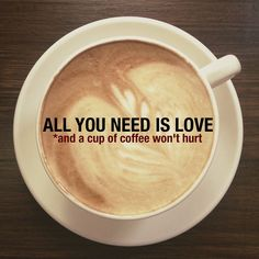 ALL YOU NEED IS LOVE. *and a cup of coffee won't hurt.