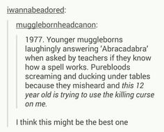 "IS the best one. -> If I went to Hogwarts I would probably do this (and Hocus Pocus) before even finding out that ""Abracadabra"" sounds like the death curse ""Arvada Kedavra"" and I would be so confused about all the others screaming and hiding. Harry Potter Jokes, Harry Potter Fandom, Harry Potter Universal, Harry Potter World, Drarry, Tom Felton, Fangirl, No Muggles, Yer A Wizard Harry"