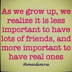 As we grow up, we realize it is less important to have lots of friends, and more important to have real ones.    ...and other good quotes