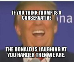 If you think Trump is a conservative, the Donald is laughing at you harder than we are.