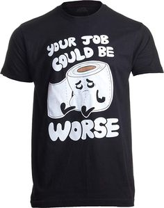 7136c178 Your Job Could Be Worse | Inappropriate Funny Toilet Humor Joke Pun Men T- Shirt