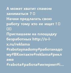 http://o-l-x.ru/reklama  А может хватит спамом заниматься ?  Начни предлагать свою работу тому кто ее ищет !   Приглашаем на площадку безработных http://o-l-x.ru/reklama #rabotaynadomy#работанадому#ВКонтакте#reklama#реклама #rabota#работа#интернет#internet#vakansia#вакансия #vkontakte#безработица