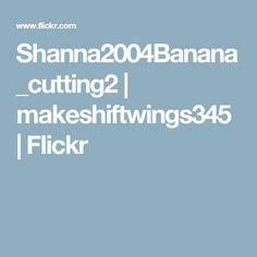 Shanna2004Banana_cutting2 | makeshiftwings345 | Flickr
