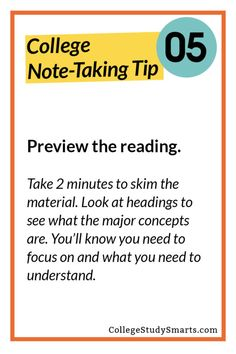 Preview the reading.  Take 2 minutes to skim the material. Look at headings to see what the major concepts are. You'll know you need to focus on and what you need to understand.