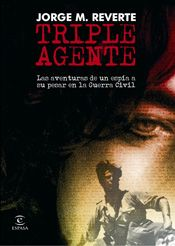Triple agente : las aventuras de un espía a su pesar en la      Guerra Civil / Jorge M. Reverte. -- Pozuelo de Alarcón (Madrid)      : Espasa Calpe, D.L. 2007 en http://absysnet.bbtk.ull.es/cgi-bin/abnetopac?TITN=542146