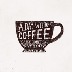 A day without coffee is like a day without something. #coffee