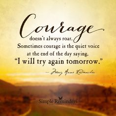 """Courage doesn't always roar. Sometimes courage is the quiet voice at the end of the day saying, """"I will try again tomorrow"""""""