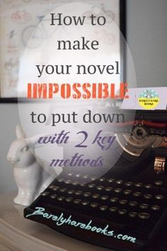 How to Make your Novel Impossible to Put Down: 2 Key Methods