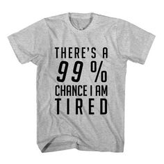 T-Shirt There's A 99 Percent Chance I Am Tired unisex mens womens S, M, L, XL, 2XL color grey and white. Tumblr t-shirt free shipping USA and worldwide.