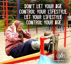 """Don't let your age control your lifestyle. Let your lifestyle control your age."""