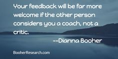 Your feedback will be far more welcome if the other person considers you a coach, not a critic. #Communication #CommunicationSkills #LeadershipSkills #Quotes