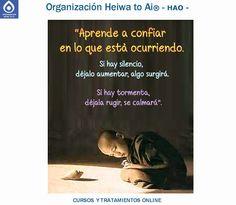 Aprende a confiar en lo que está ocurriendo. Si hay silencio, déjalo aumentar, algo surgirá. Si hay tormenta, déjala rugir, se calmara. TODO CAMBIA. TODO PASA.   CURSOS DE TERAPIAS (Reiki Heiwa to Ai, Chi Kung, Mindfulness,...) http://cursoshao.blogspot.com.es/  Organización Heiwa to Ai -HAO Por un mundo pacífico y feliz