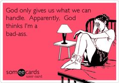 God only gives us what we can handle. Apparently, God thinks I'm a bad-ass.