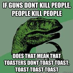 If guns don't kill people, people kill people. Does that mean that toasters don't toast toast, toast toast toast. Philosoraptor meme