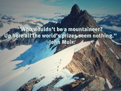 'Who wouldn't be a mountaineer? Up here all the world's prizes seem nothing.' -John Muir