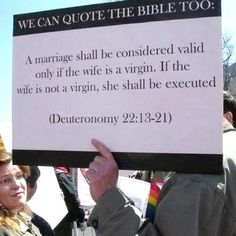 I still don't understand why people pick and chose which parts of the bible they want to follow. We don't execute virgins, put to death people who work on the sabbath or sell people into slavery. And yet people try to claim there is a right and wrong love dictated in the bible. That's bull.