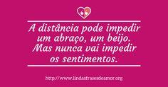 A distância pode impedir um abraço, um beijo. Mas nunca vai impedir os sentimentos. http://www.lindasfrasesdeamor.org/frases/amor/distancia