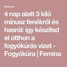 4 nap alatt 3 kiló mínusz fenékről és hasról: így készítsd el otthon a fogyókúrás vizet - Fogyókúra | Femina Kili, Way Of Life, Drinks, Health, Fitness, Food, Sport, Hair, Diet