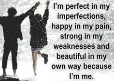 *I'm Perfect In My Imperfections, Happy In My Pain, Strong In My Weaknesses And Beautiful In My Own Way Because I'm Me. - #Be #You #Beautiful