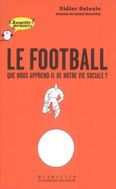 Le football, que nous apprend-il de notre vie sociale ? de Didier Deleule et Lionel Koechlin.  Gallimard-Jeunesse Giboulées, 2008. Chouette ! Penser.
