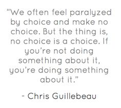 we often feel paralyzed by choice and make no choice. but the thing is, no choice is a choice. if you're not doing something about it you're doing something about it.