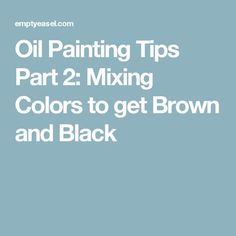 Oil Painting Tips Part 2: Mixing Colors to get Brown and Black