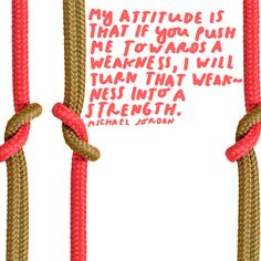My attitude is that if you push me towards a weakness, I will turn that weakness into a strength. – Michael Jordan thedailyquotes.com