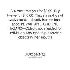 "Jarod Kintz - ""Buy one I love you for $3.99. Buy twelve for $48.00. That�s a savings of twelve cents�directly..."". humor, absurd, mouth, money, forever, sales, salesman, love, bank, profit, choke, warning, deal, choking, choking-hazard, hazard"