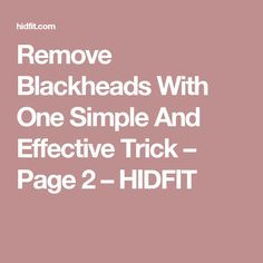 Remove Blackheads With One Simple And Effective Trick – Page 2 – HIDFIT