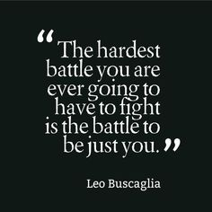 """"""" The Hardest Battle You Are Ever Going To Have To Fight Is The Battle To Just Be You."""" -Leo Buscaglia"""