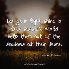 Let the light shine in other people's world. Help them out of the shadows of their fear.