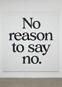 "no reason to say no. Unless some one asks you ""do you want to die today?"" then there is a reason."