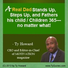 Real Dad Quotes. fatherhood quotes. dad quotes. motivational quotes. inspirational quotes. father quotes. #1 dad quotes. Father's Day Quotes. empowerment quotes. fathering quotes. fathering. moms. mommy. dads. Ty Howard. ( SpeakersOnFatherhood.com )