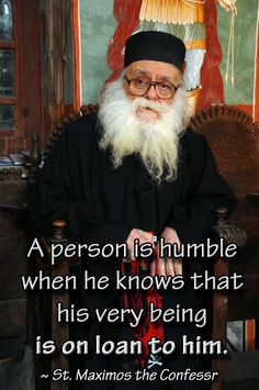 A person is humble when he knows that his very being is on loan to him. ~ St. Maximos the Confessor