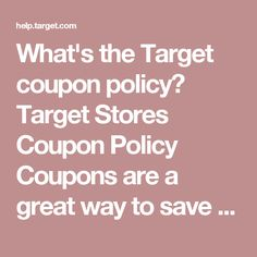 What's the Target coupon policy? Target Stores Coupon Policy Coupons are a great way to save even more when shopping with us, and it is easy to use them at our stores. When accepting coupons, we follow the guidelines below to ensure all guests have the opportunity to purchase products at great prices. Manufacturer and Target Coupons Only one manufacturer coupon (paper or Cartwheel digital), one Target coupon (paper or digital), and one Cartwheel℠ offer can be combined per item (unless…