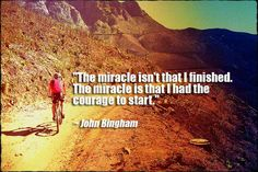 The miracle isn't that I finished. The miracle is that I had the courage to start- John Bingham #quote #cycling #inspiration