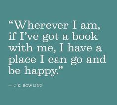 """Wherever I am, if I've got a book with me, I have a place I can go and be happy."" J.K. Rowling"