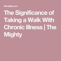 The Significance of Taking a Walk With Chronic Illness | The Mighty
