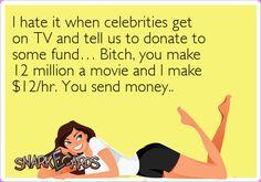 ecard, snark, hate, celebrities, TV, donate, 12 million, movie, $12 hour, you send money!