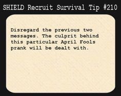 S.H.I.E.L.D. Recruit Survival Tip #210:Disregard the previous two messages. The culprit behind this particular April Fools prank will be dealt with.