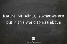 Nature, Mr. Allnut, is what we are put in this world to rise above