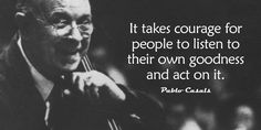 """It takes courage for people to listen to their own goodness and act on it."" - Pablo Casals  #entrepreneur #entrepreneurship #startup"